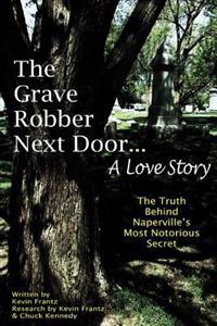 The Grave Robber Next Door... a Love Story: The True Story Behind Naperville's Most Notorious Secret...