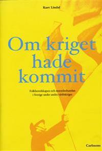 Om kriget hade kommit : folkberedskapen och motståndsandan i Sverige under andra världskriget