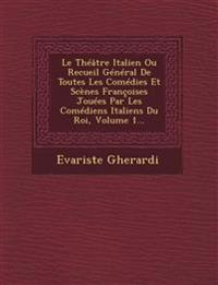 Le Théâtre Italien Ou Recueil Général De Toutes Les Comédies Et Scènes Françoises Jouées Par Les Comédiens Italiens Du Roi, Volume 1...