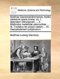Matthi Glandorpii Bremensis Medici Clarissimi Opera Omnia; Viz. I. Speculum Chirurgorum, ... II. Methodus Medend Paronychi , ... III. Tractatus de Polypo Narium ... IV. Gazophylacium Polyplusium