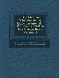 Geschichten Schweizerischer Eidgenossenschaft: Von Dem Aufbl¿hen Der Ewigen B¿nde, Volume 2