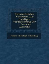 Gemeinn¿tzliches W¿rterbuch Zur Richtigen Verdeutschung Der ... Fremden Ausdr¿cke