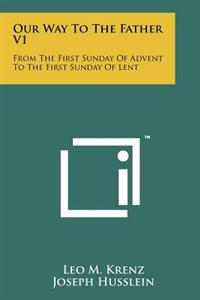 Our Way to the Father V1: From the First Sunday of Advent to the First Sunday of Lent