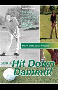 Hit Down Dammit!: The Key to Golf