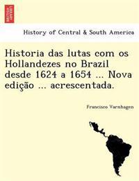Historia Das Lutas Com OS Hollandezes No Brazil Desde 1624 a 1654 ... Nova Edic A O ... Acrescentada.
