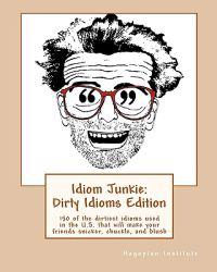 Idiom Junkie: Dirty Idioms Edition: 150 of the Dirtiest Idioms Used in the U.S. That Will Make Your Friends Snicker, Chuckle, and Bl