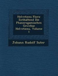Helvetiens Flora: Enthaltend Die Phanerogamischen Gew¿chse Helvetiens, Volume 1