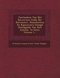 Jaerboeken Van Het Souvereine Gilde Der Kolveniers, Busschieters En Kanonniers Gezegd Hoofdgilde Van Sint Antone, Te Gent, Volume 1...