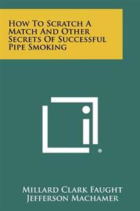 How to Scratch a Match and Other Secrets of Successful Pipe Smoking