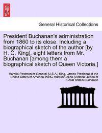 President Buchanan's Administration from 1860 to Its Close. Including a Biographical Sketch of the Author [By H. C. King], Eight Letters from Mr. Buchanan [Among Them a Biographical Sketch of Queen Victoria.]