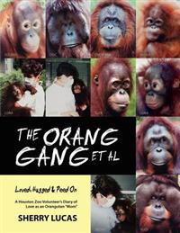 The Orang Gang et al; Loved, Hugged and Peed on: A Houston Zoo Volunteer's Diary of Love as an Orangutan Mom