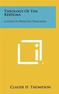 Theology of the Kerygma: A Study in Primitive Preaching