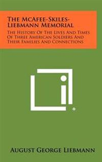 The McAfee-Skiles-Liebmann Memorial: The History of the Lives and Times of Three American Soldiers and Their Families and Connections