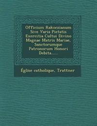 Officium Rakoczianum Sive Varia Pietatis Exercitia Cultui Divino Magnae Matris Mariae, Sanctorumque Patronorum Honori Debita......