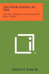The Four Gospels as One: The Life, Ministry, and Mission of Jesus Christ