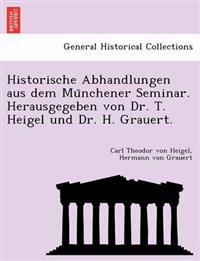 Historische Abhandlungen Aus Dem Mu Nchener Seminar. Herausgegeben Von Dr. T. Heigel Und Dr. H. Grauert.