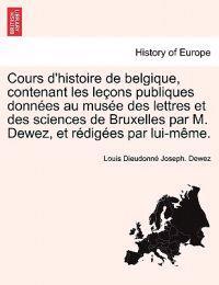 Cours D'Histoire de Belgique, Contenant Les Lecons Publiques Donnees Au Musee Des Lettres Et Des Sciences de Bruxelles Par M. Dewez, Et Redigees Par Lui-Meme.
