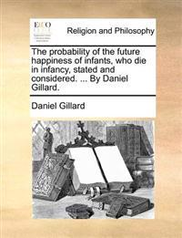 The Probability of the Future Happiness of Infants, Who Die in Infancy, Stated and Considered. ... by Daniel Gillard