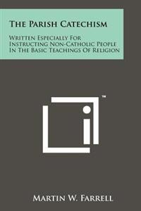 The Parish Catechism: Written Especially for Instructing Non-Catholic People in the Basic Teachings of Religion