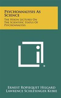 Psychoanalysis as Science: The Hixon Lectures on the Scientific Status of Psychoanalysis
