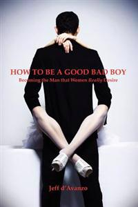 How to Be a Good Bad Boy: Becoming the Man That Women Really Desire