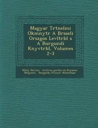 Magyar T¿rt¿nelmi Okm¿nyt¿r A Br¿sseli Orsz¿gos Lev¿lt¿rb¿l ¿s A Burgundi K¿nyvt¿rb¿l, Volumes 2-3
