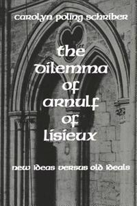 The Dilemma of Arnulf of Lisieux: New Ideas Versus Old Ideals