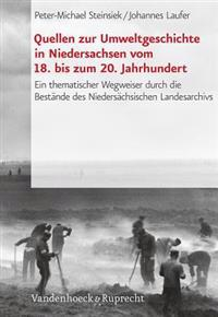 Quellen Zur Umweltgeschichte in Niedersachsen Vom 18. Bis Zum 20. Jahrhundert: Ein Thematischer Wegweiser Durch Die Bestande Des Niedersachsischen Lan