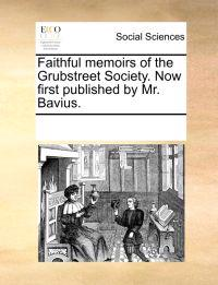 Faithful Memoirs of the Grubstreet Society. Now First Published by Mr. Bavius.