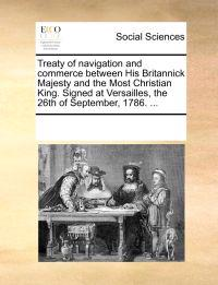 Treaty of Navigation and Commerce Between His Britannick Majesty and the Most Christian King. Signed at Versailles, the 26th of September, 1786. ...