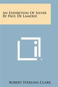 An Exhibition of Silver by Paul de Lamerie