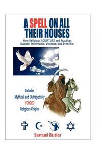 A Spell on All Their Houses: How Religious Scripture and Practices Support Intolerance, Violence and Even War. Includes Mythical and Outrageously F