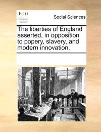 The Liberties of England Asserted, in Opposition to Popery, Slavery, and Modern Innovation.