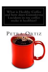 What Is Healthy Coffee and How Does Ganoderma Lucidum in My Coffee Make It Healthier?: Learn about Healthy Coffee, Ganoderma Lucidum, as an Herbal Rem