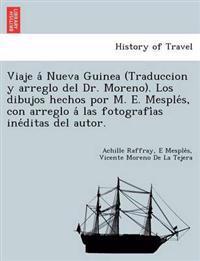 Viaje a Nueva Guinea (Traduccion y Arreglo del Dr. Moreno). Los Dibujos Hechos Por M. E. Mesple S, Con Arreglo a Las Fotografi as Ine Ditas del Autor.