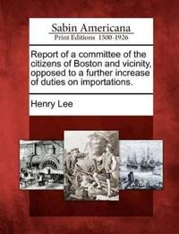 Report of a Committee of the Citizens of Boston and Vicinity, Opposed to a Further Increase of Duties on Importations.