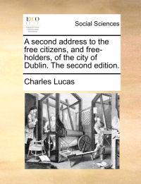 A Second Address to the Free Citizens, and Free-Holders, of the City of Dublin. the Second Edition.