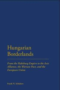 Hungarian Borderlands: From the Habsburg Empire to the Axis Alliance, the Warsaw Pact and the European Union