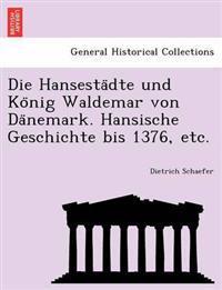 Die Hansesta Dte Und Ko Nig Waldemar Von Da Nemark. Hansische Geschichte Bis 1376, Etc.