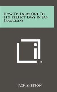 How to Enjoy One to Ten Perfect Days in San Francisco