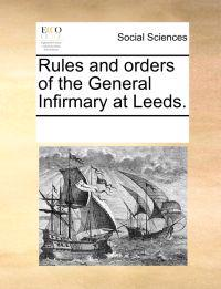 Rules and Orders of the General Infirmary at Leeds.