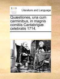 Qu]stiones, Una Cum Carminibus, in Magnis Comitiis Cantabrigi] Celebratis 1714.