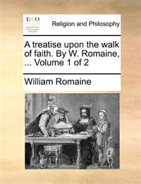 A Treatise Upon the Walk of Faith. by W. Romaine, ... Volume 1 of 2