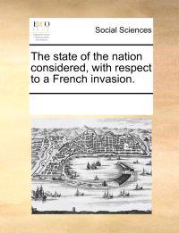 The State of the Nation Considered, with Respect to a French Invasion.
