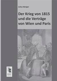 Der Krieg Von 1815 Und Die Vertrage Von Wien Und Paris
