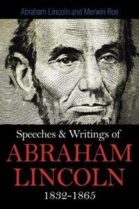 Speeches & Writings Of Abraham Lincoln 1832-1865