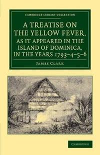 A Treatise on the Yellow Fever, as It Appeared in the Island of Dominica, in the Years 1793-4-5-6