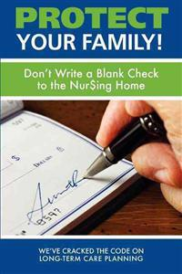 Protect Your Family!: Don't Write a Blank Check to the Nursing Home