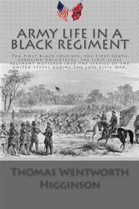 Army Life in a Black Regiment: The First Black Soldiers, the First South Carolina Volunteers, the First Slave Regiment Mustered Into the Service of t