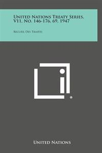 United Nations Treaty Series, V11, No. 146-176, 69, 1947: Recueil Des Traites